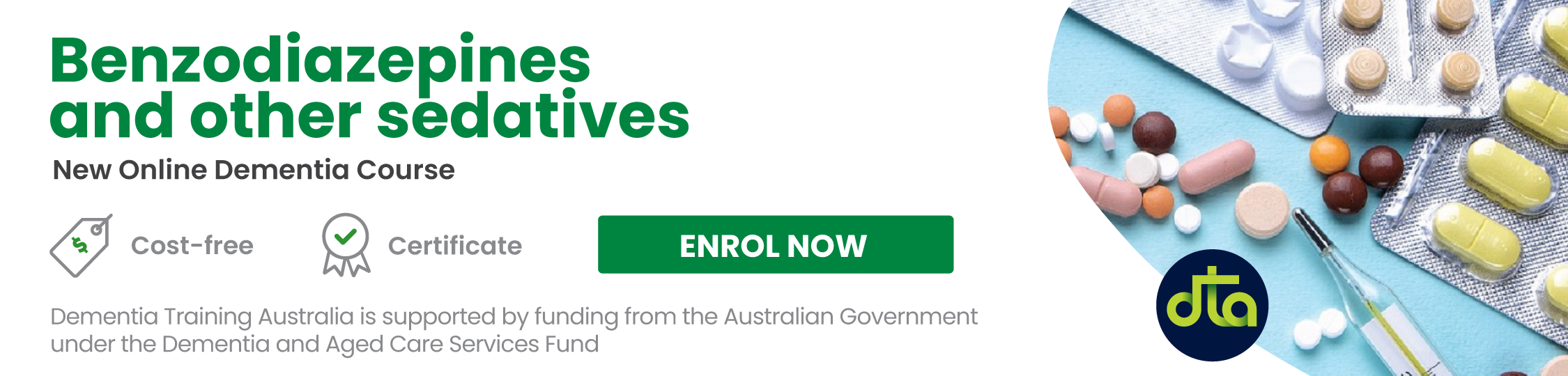 Benzodiazepines and other sedatives is a new online course. It is cost-free and comes with a certificate of completion.  Use the following link to enrol on the course - https://kapara.rdbk.com.au/landers/7b631a.htmlhttps://bit.ly/DTA_sedatives-course  Dementia Training Australia is supported by funding from the Australian Government under the Dementia and Aged Care Services Fund.  The image displays numerous pills in blister packs and scattered freely alongside a thermometer. It also includes the DTA logo'